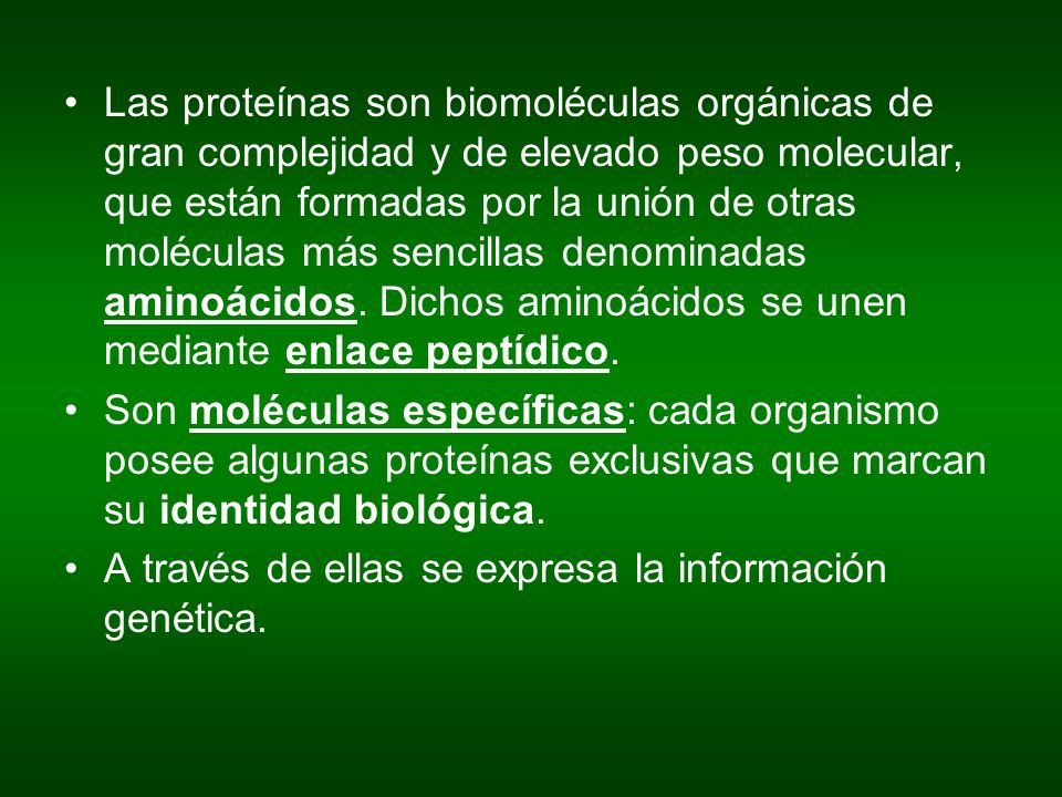 Las proteínas son biomoléculas orgánicas de gran complejidad y de elevado peso molecular, que están formadas por la unión de otras moléculas más sencillas denominadas aminoácidos. Dichos aminoácidos se unen mediante enlace peptídico.