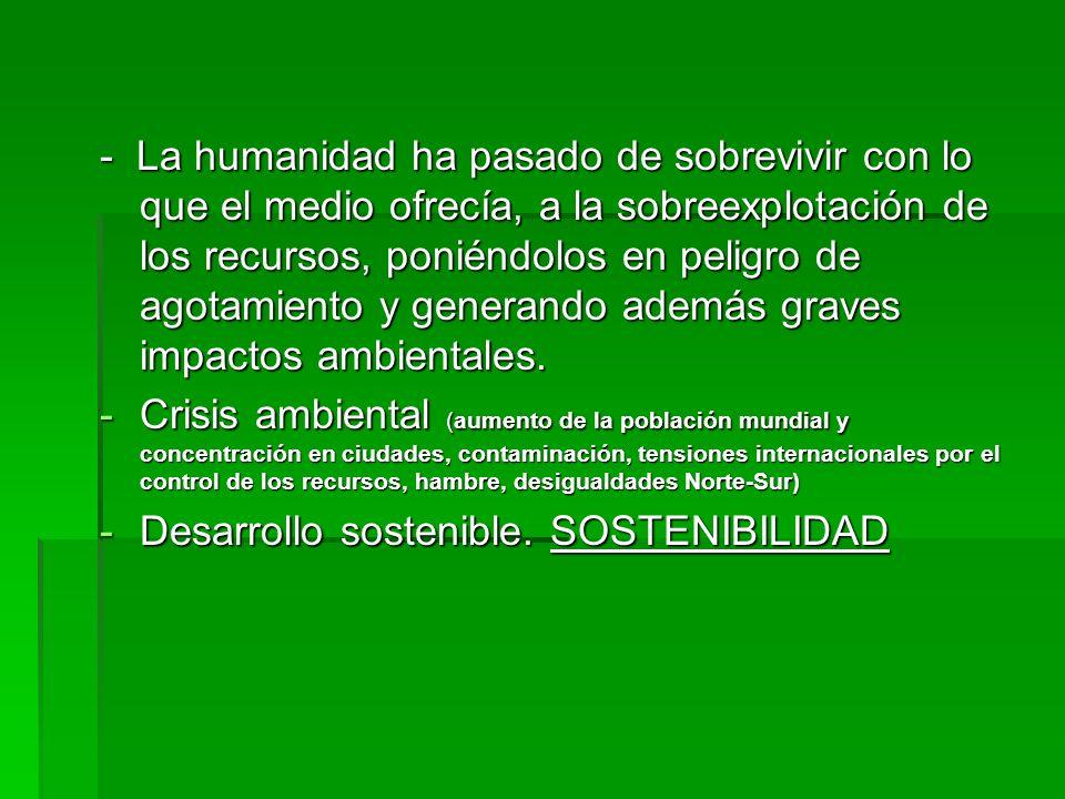 - La humanidad ha pasado de sobrevivir con lo que el medio ofrecía, a la sobreexplotación de los recursos, poniéndolos en peligro de agotamiento y generando además graves impactos ambientales.