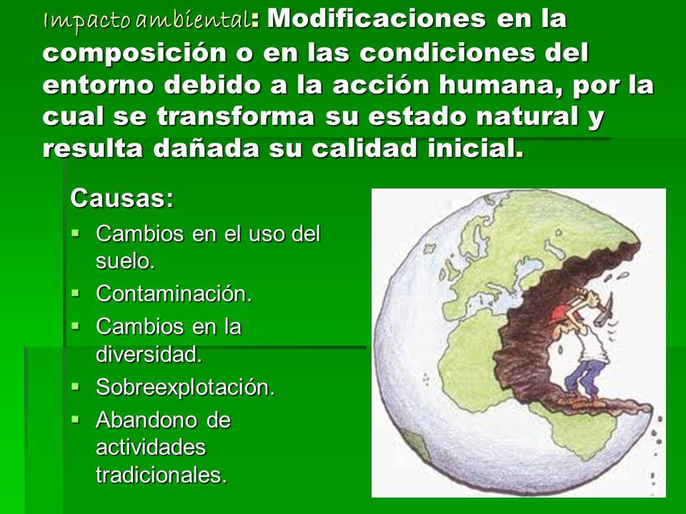 Impacto ambiental: Modificaciones en la composición o en las condiciones del entorno debido a la acción humana, por la cual se transforma su estado natural y resulta dañada su calidad inicial.