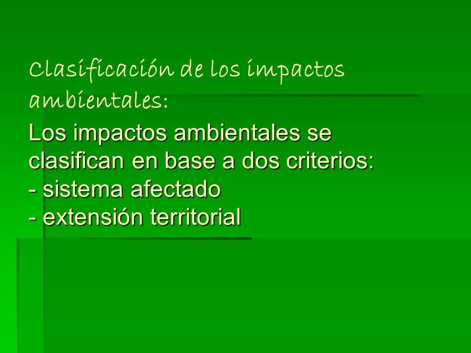 Clasificación de los impactos ambientales: Los impactos ambientales se clasifican en base a dos criterios: - sistema afectado - extensión territorial
