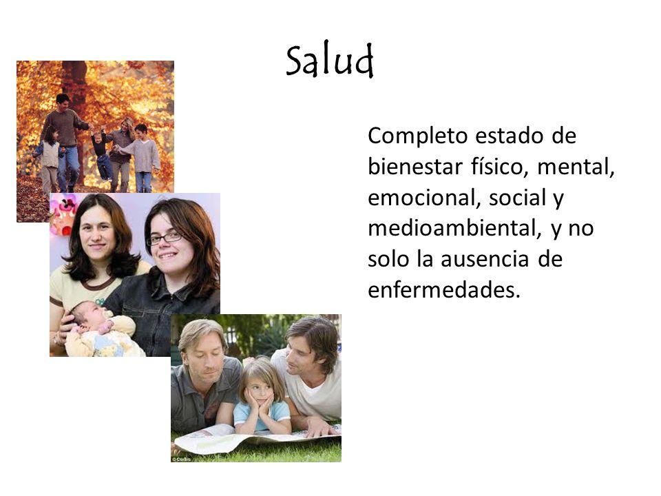 Salud Completo estado de bienestar físico, mental, emocional, social y medioambiental, y no solo la ausencia de enfermedades.