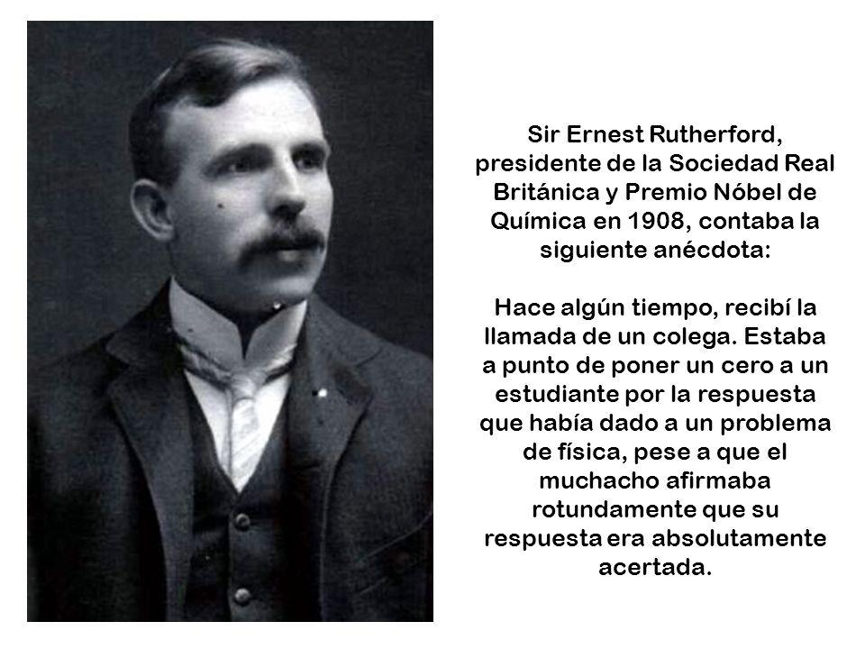 Sir Ernest Rutherford, presidente de la Sociedad Real Británica y Premio Nóbel de Química en 1908, contaba la siguiente anécdota:
