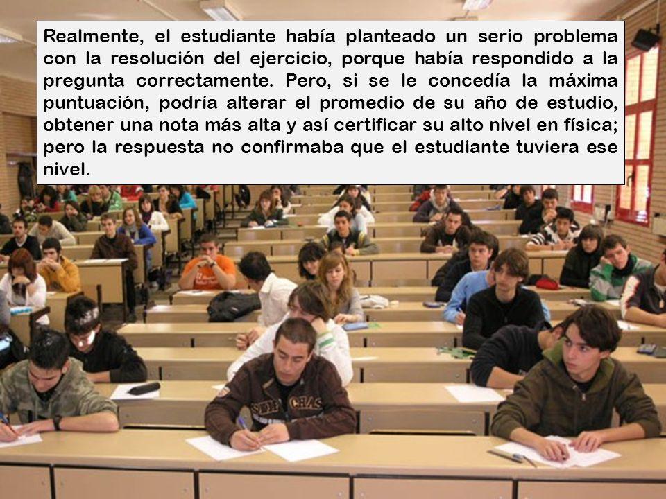 Realmente, el estudiante había planteado un serio problema con la resolución del ejercicio, porque había respondido a la pregunta correctamente.