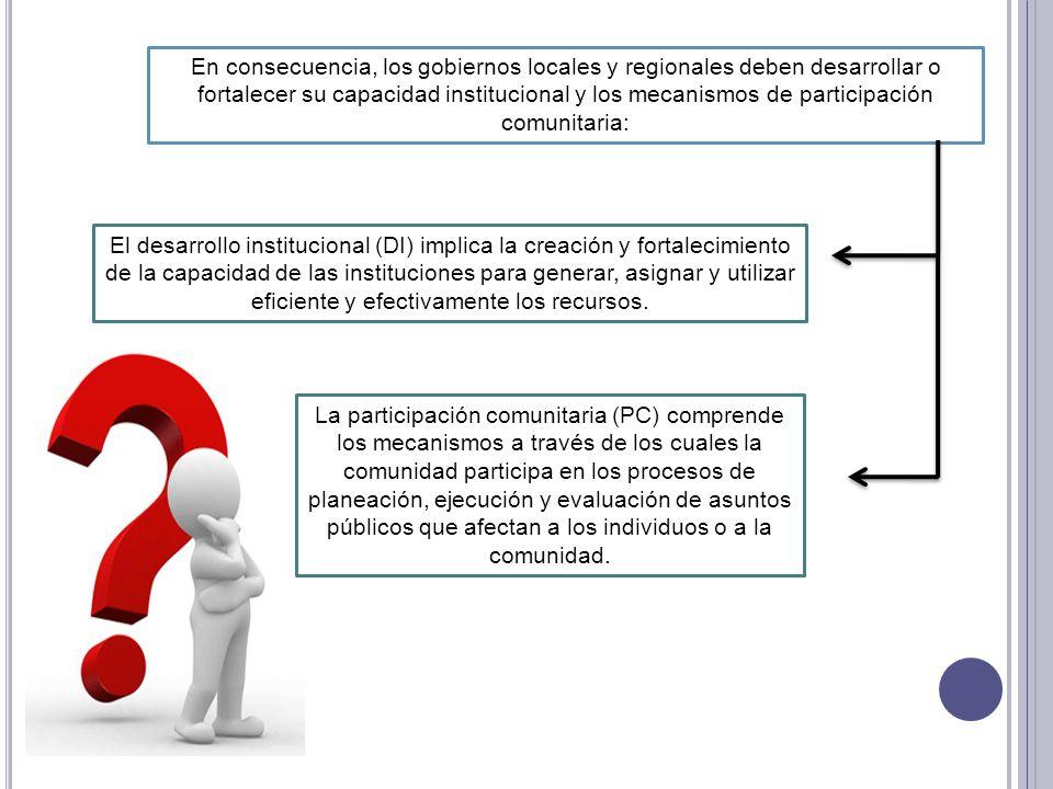 En consecuencia, los gobiernos locales y regionales deben desarrollar o fortalecer su capacidad institucional y los mecanismos de participación comunitaria: