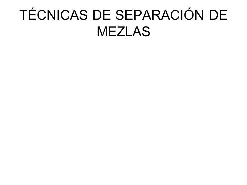 TÉCNICAS DE SEPARACIÓN DE MEZLAS