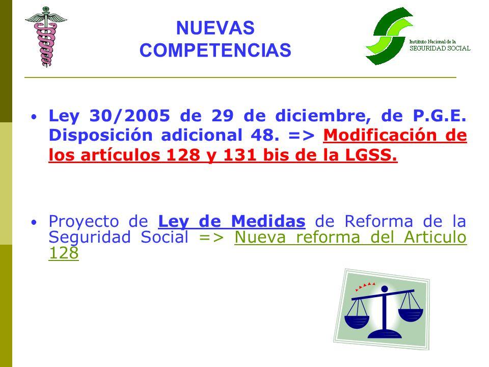 NUEVAS COMPETENCIAS Ley 30/2005 de 29 de diciembre, de P.G.E. Disposición adicional 48. => Modificación de los artículos 128 y 131 bis de la LGSS.