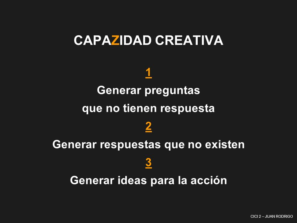 CAPAZIDAD CREATIVA 1 Generar preguntas que no tienen respuesta 2 Generar respuestas que no existen 3 Generar ideas para la acción.