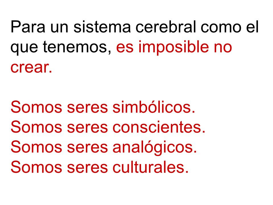 Para un sistema cerebral como el que tenemos, es imposible no crear.