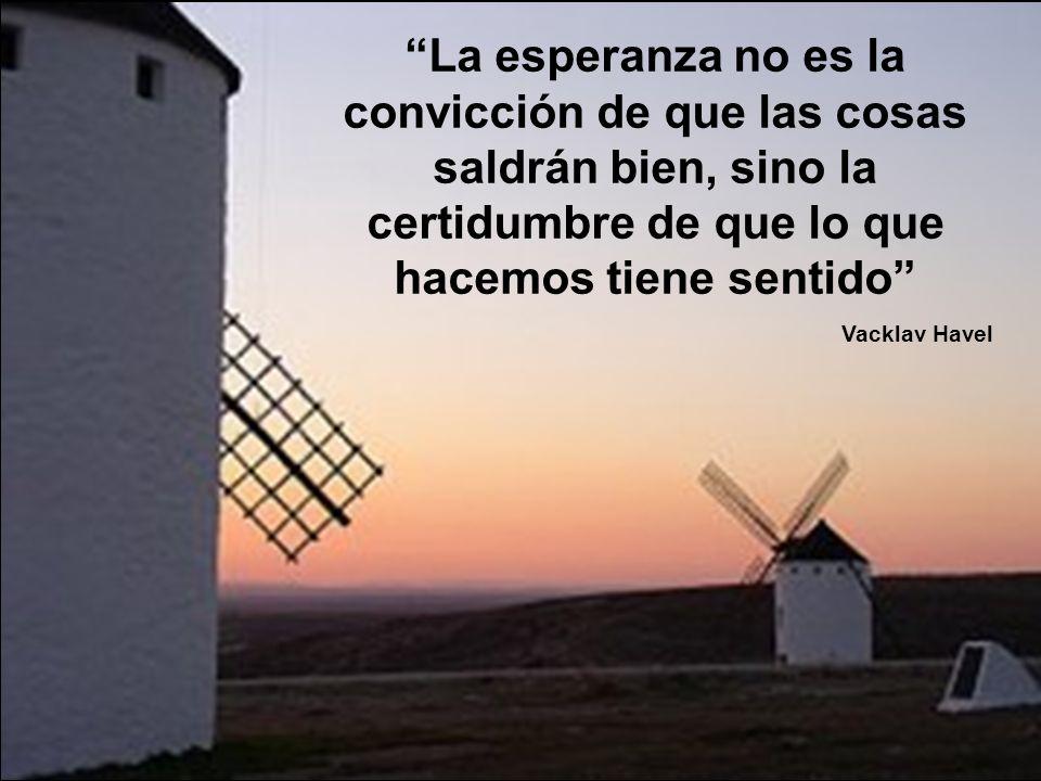 La esperanza no es la convicción de que las cosas saldrán bien, sino la certidumbre de que lo que hacemos tiene sentido