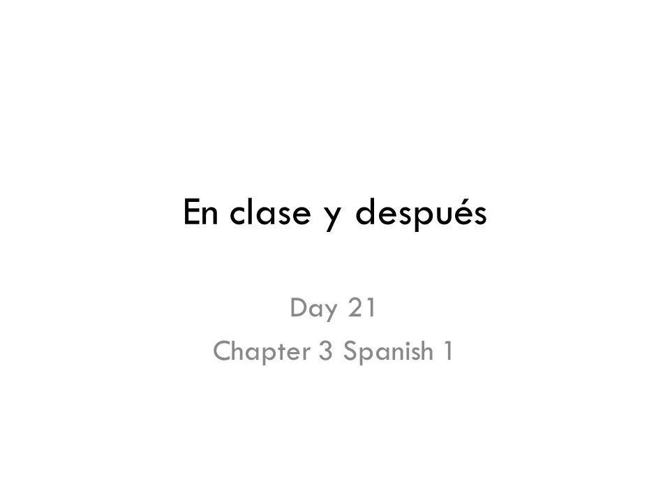 En clase y después Day 21 Chapter 3 Spanish 1