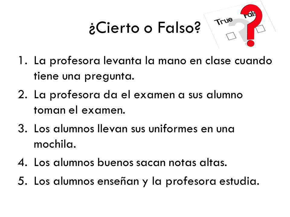 ¿Cierto o Falso La profesora levanta la mano en clase cuando tiene una pregunta. La profesora da el examen a sus alumno toman el examen.