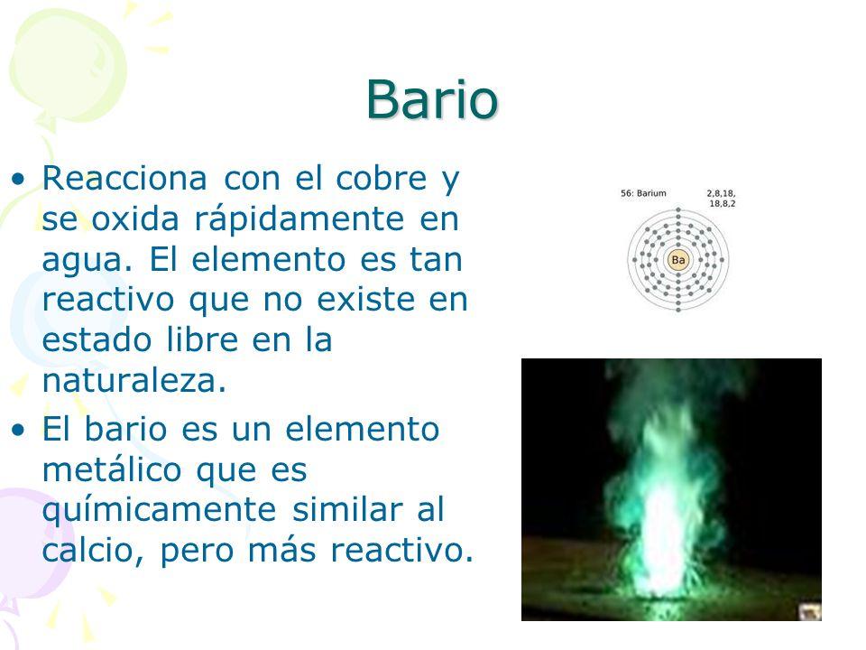 Bario Reacciona con el cobre y se oxida rápidamente en agua. El elemento es tan reactivo que no existe en estado libre en la naturaleza.