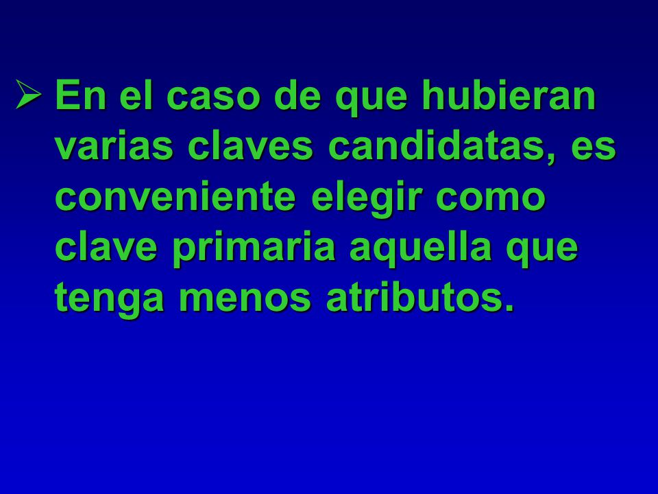 En el caso de que hubieran varias claves candidatas, es conveniente elegir como clave primaria aquella que tenga menos atributos.