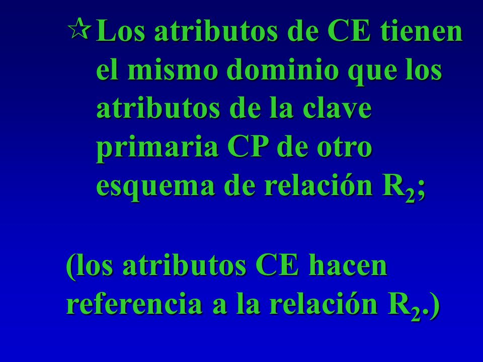 Los atributos de CE tienen el mismo dominio que los atributos de la clave primaria CP de otro esquema de relación R2;