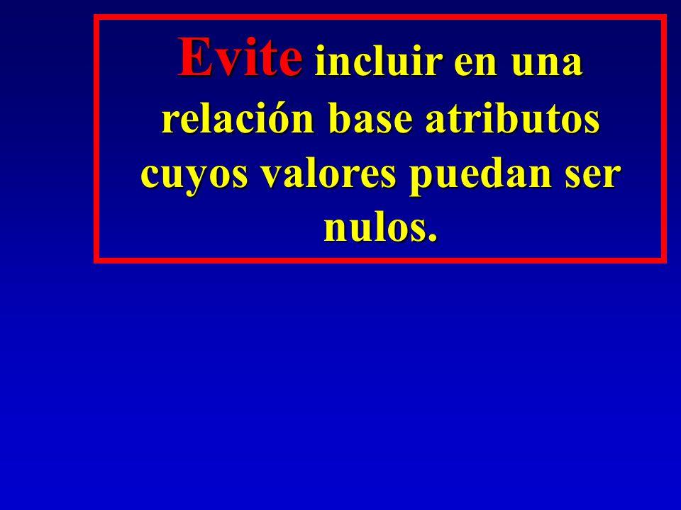 Evite incluir en una relación base atributos cuyos valores puedan ser nulos.