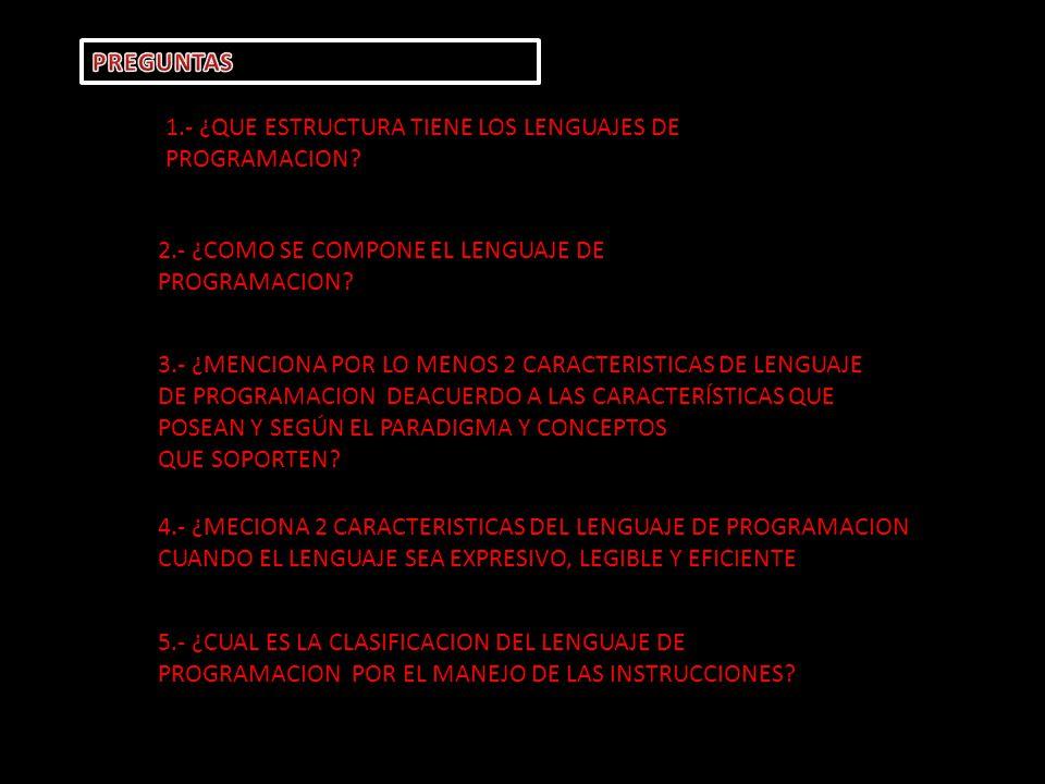 PREGUNTAS 1.- ¿QUE ESTRUCTURA TIENE LOS LENGUAJES DE PROGRAMACION 2.- ¿COMO SE COMPONE EL LENGUAJE DE PROGRAMACION
