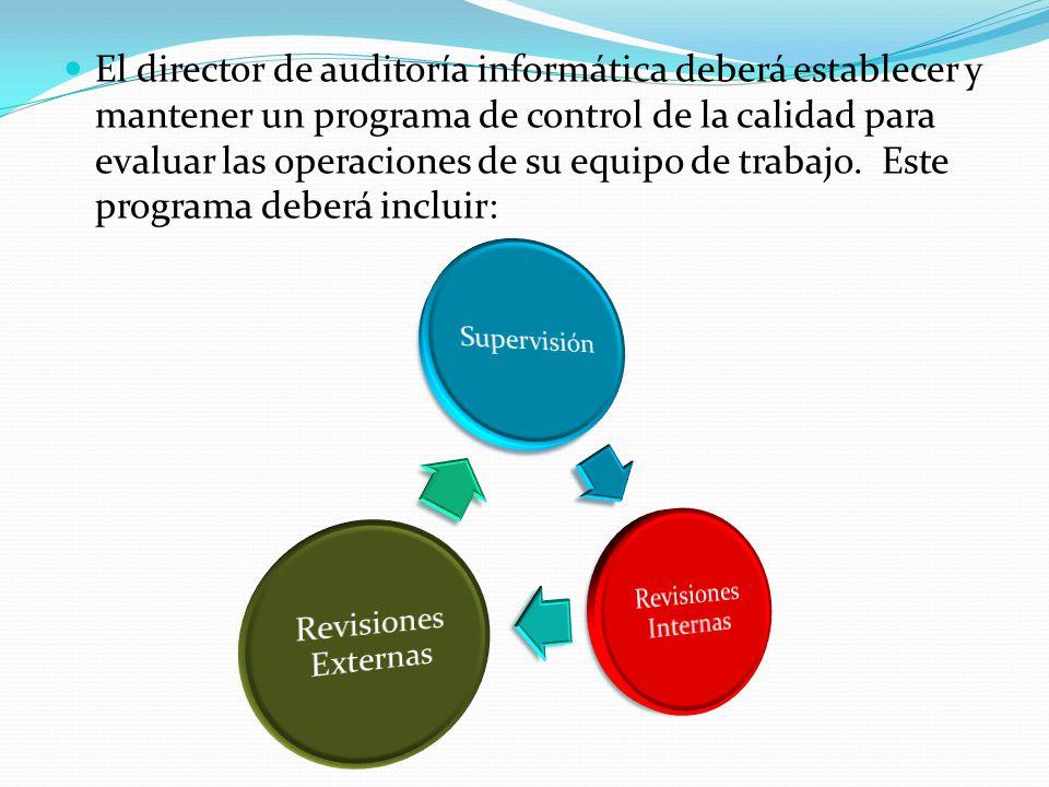 El director de auditoría informática deberá establecer y mantener un programa de control de la calidad para evaluar las operaciones de su equipo de trabajo. Este programa deberá incluir: