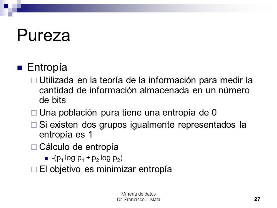 Pureza Entropía. Utilizada en la teoría de la información para medir la cantidad de información almacenada en un número de bits.