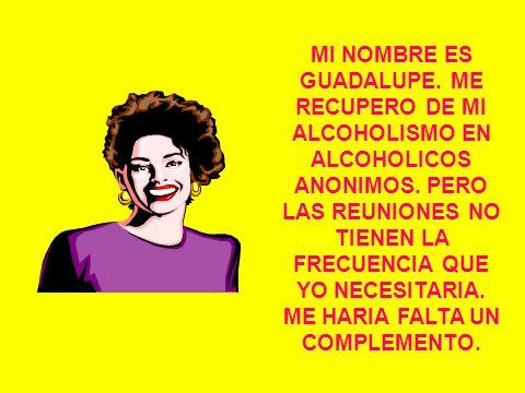 MI NOMBRE ES GUADALUPE. ME RECUPERO DE MI ALCOHOLISMO EN ALCOHOLICOS ANONIMOS.
