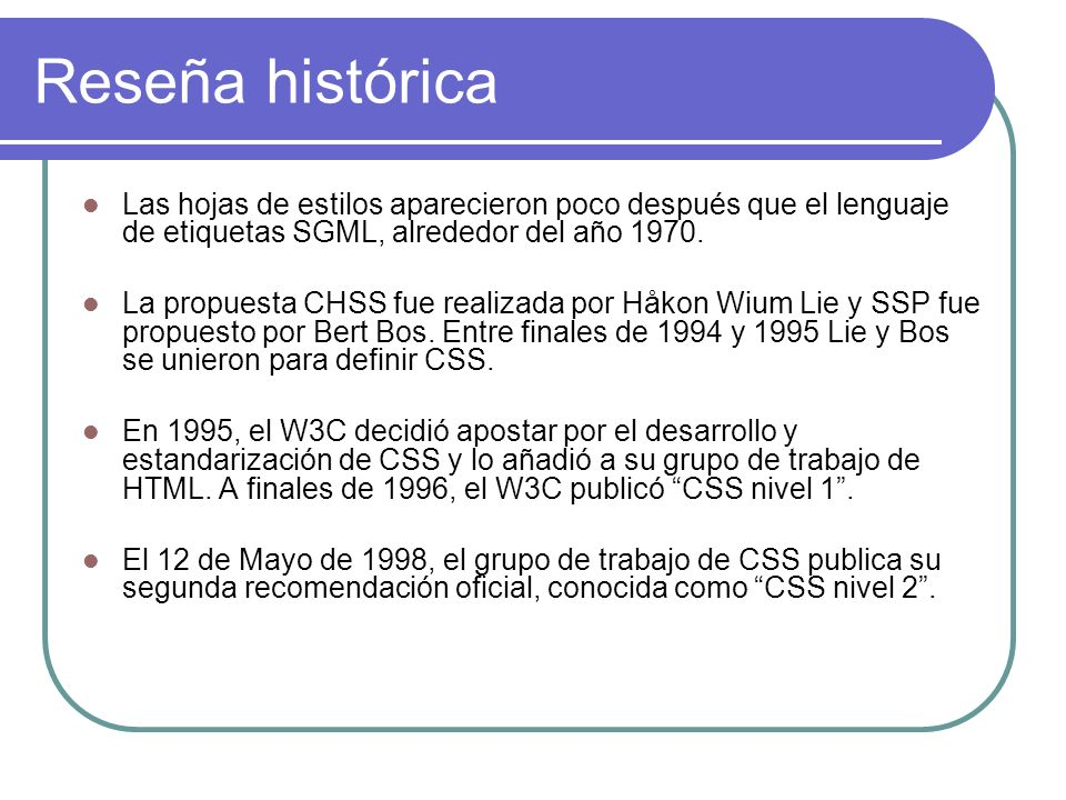 Reseña histórica Las hojas de estilos aparecieron poco después que el lenguaje de etiquetas SGML, alrededor del año 1970.