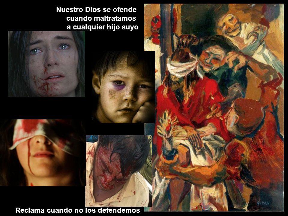 Nuestro Dios se ofende cuando maltratamos a cualquier hijo suyo Reclama cuando no los defendemos