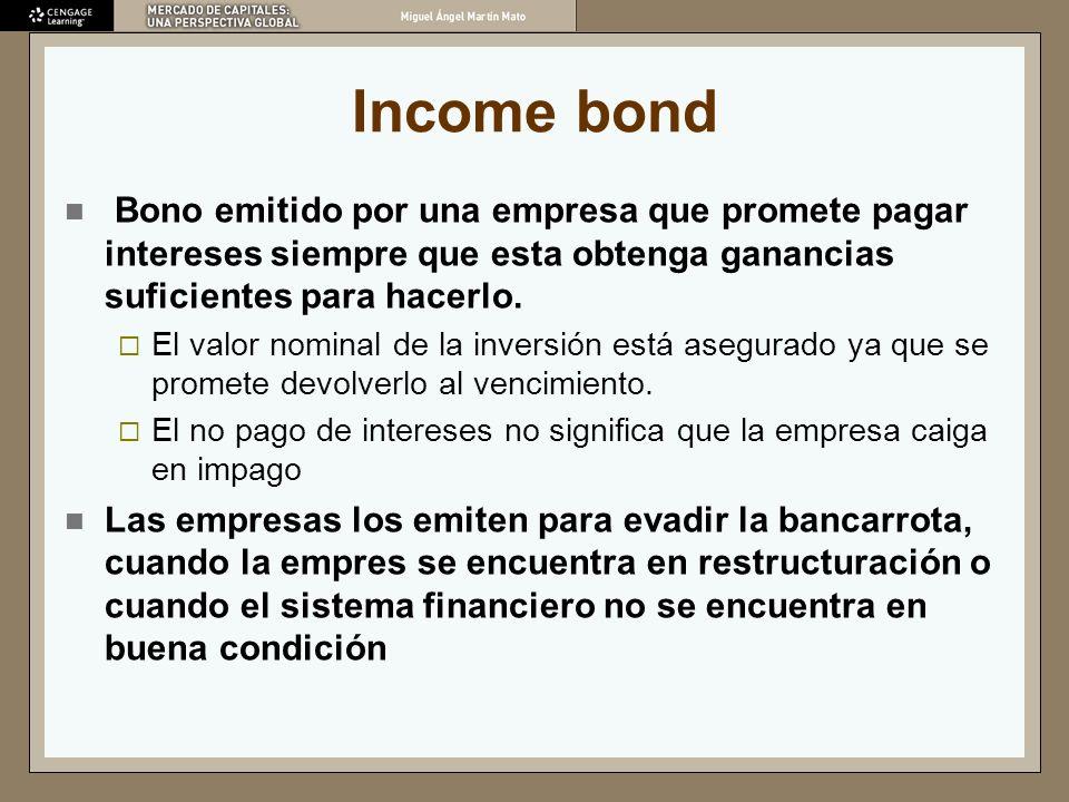 Income bond Bono emitido por una empresa que promete pagar intereses siempre que esta obtenga ganancias suficientes para hacerlo.