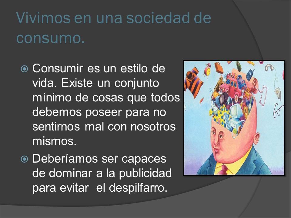 Vivimos en una sociedad de consumo.