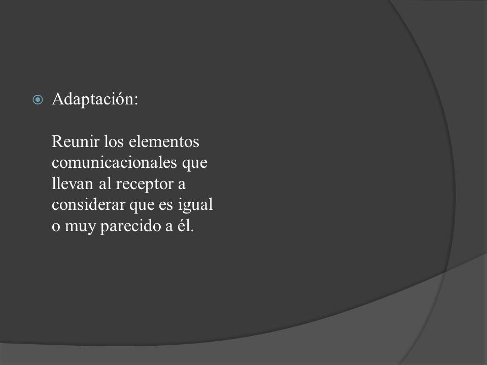 Adaptación: Reunir los elementos comunicacionales que llevan al receptor a considerar que es igual o muy parecido a él.