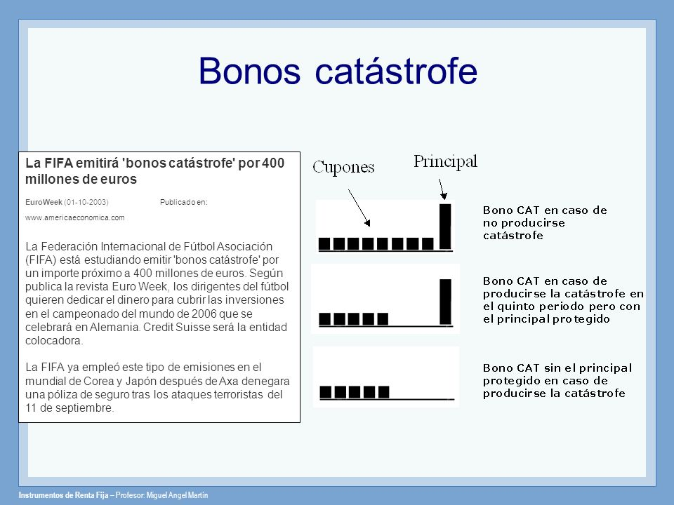 Bonos catástrofe La FIFA emitirá bonos catástrofe por 400 millones de euros. EuroWeek (01-10-2003) Publicado en: www.americaeconomica.com.