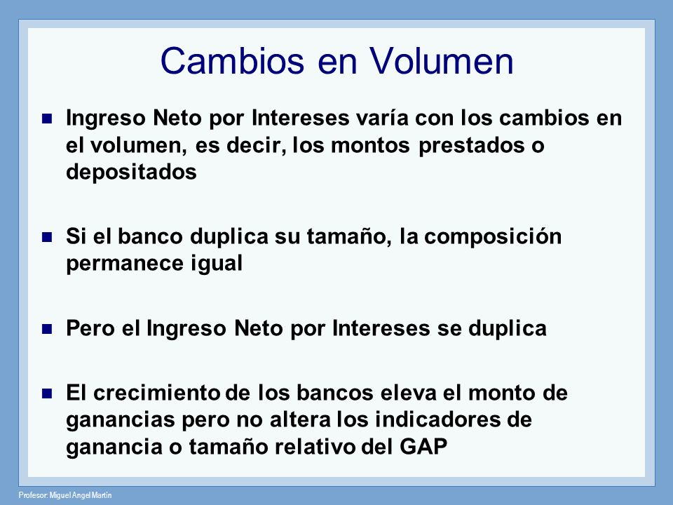 Cambios en Volumen Ingreso Neto por Intereses varía con los cambios en el volumen, es decir, los montos prestados o depositados.