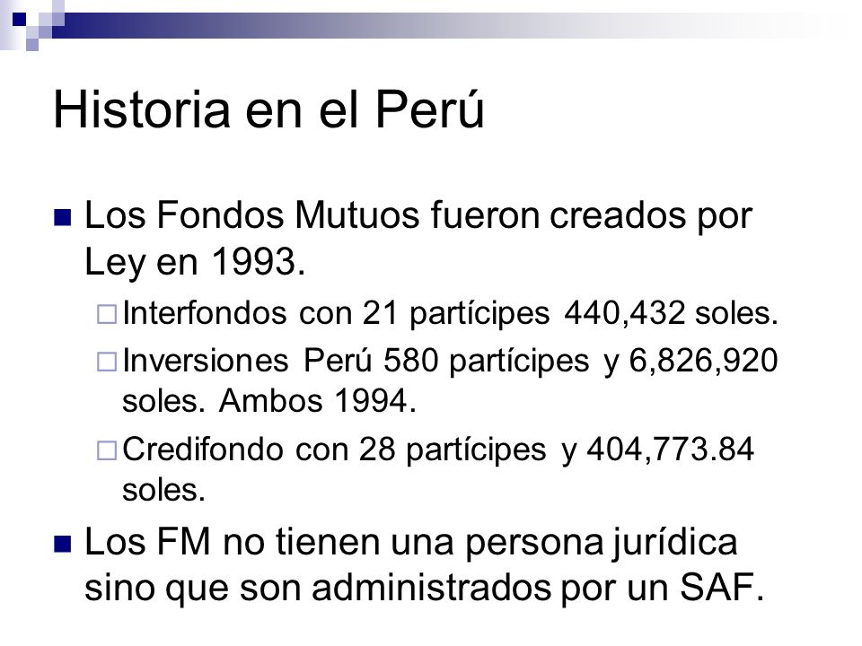 Historia en el Perú Los Fondos Mutuos fueron creados por Ley en 1993.