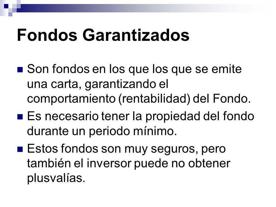 Fondos GarantizadosSon fondos en los que los que se emite una carta, garantizando el comportamiento (rentabilidad) del Fondo.