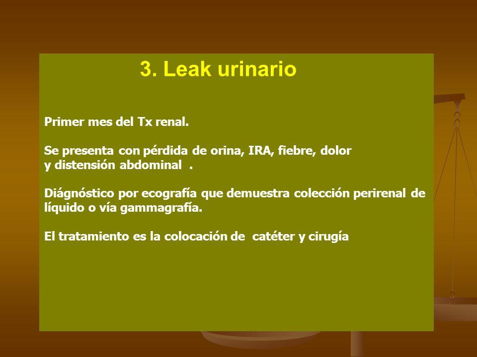 3. Leak urinario Primer mes del Tx renal. Se presenta con pérdida de orina, IRA, fiebre, dolor. y distensión abdominal .