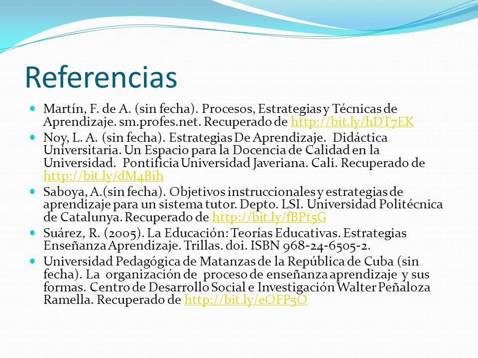 Referencias Martín, F. de A. (sin fecha). Procesos, Estrategias y Técnicas de Aprendizaje. sm.profes.net. Recuperado de http://bit.ly/hDT7EK.