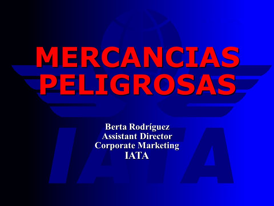 MERCANCIAS PELIGROSAS Berta Rodríguez Assistant Director Corporate Marketing IATA