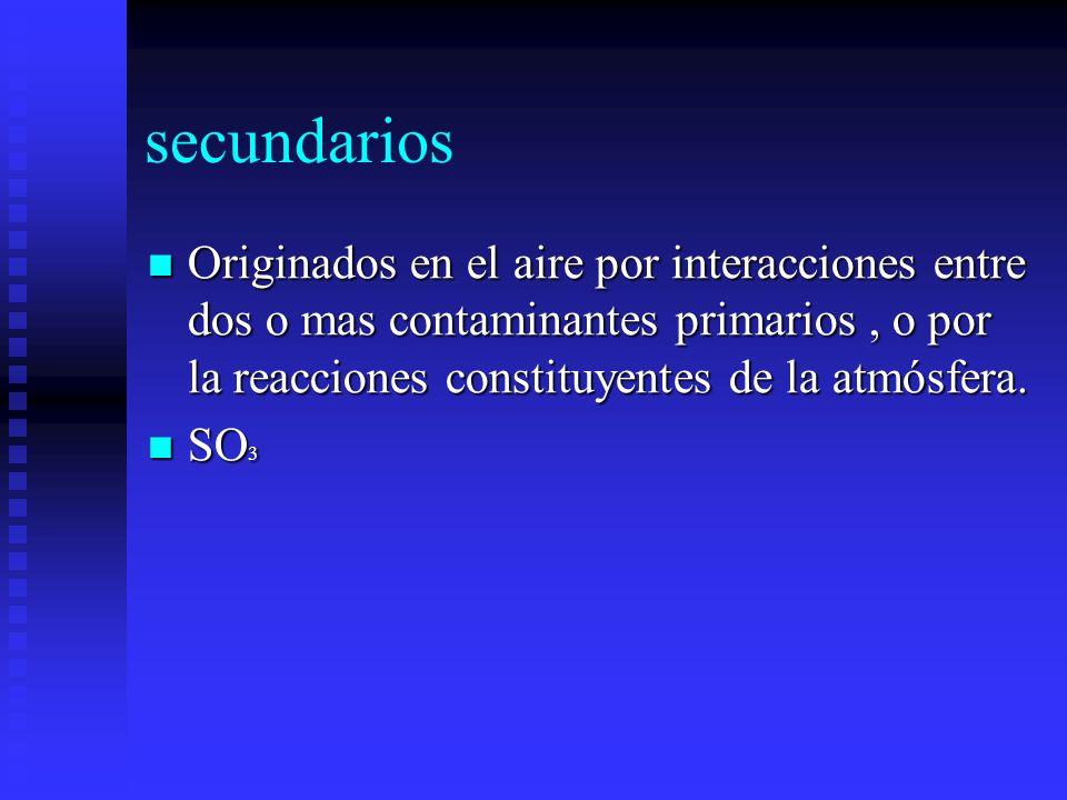 secundarios Originados en el aire por interacciones entre dos o mas contaminantes primarios , o por la reacciones constituyentes de la atmósfera.