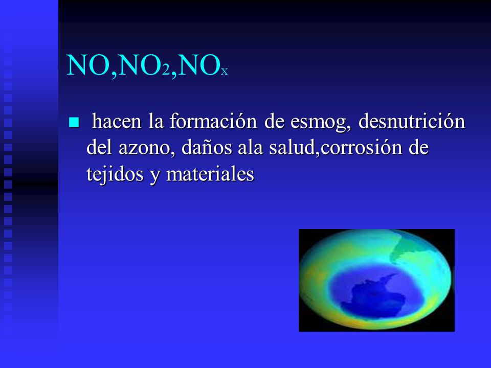 NO,NO2,NOX hacen la formación de esmog, desnutrición del azono, daños ala salud,corrosión de tejidos y materiales.