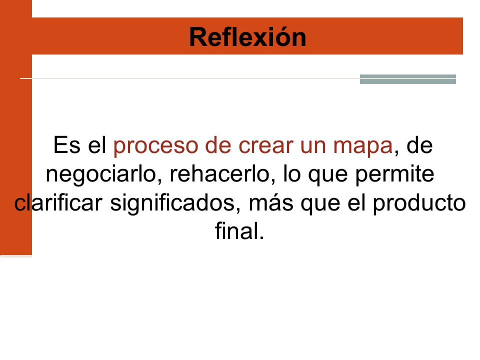 Reflexión Es el proceso de crear un mapa, de negociarlo, rehacerlo, lo que permite clarificar significados, más que el producto final.