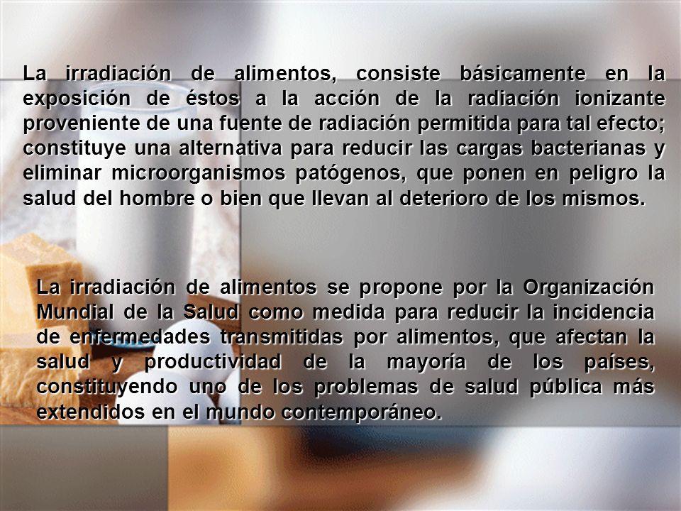 La irradiación de alimentos, consiste básicamente en la exposición de éstos a la acción de la radiación ionizante proveniente de una fuente de radiación permitida para tal efecto; constituye una alternativa para reducir las cargas bacterianas y eliminar microorganismos patógenos, que ponen en peligro la salud del hombre o bien que llevan al deterioro de los mismos.
