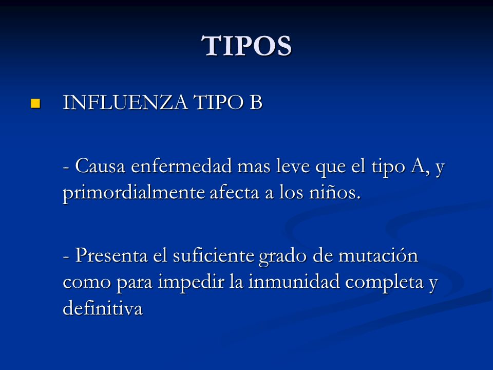 TIPOSINFLUENZA TIPO B. - Causa enfermedad mas leve que el tipo A, y primordialmente afecta a los niños.