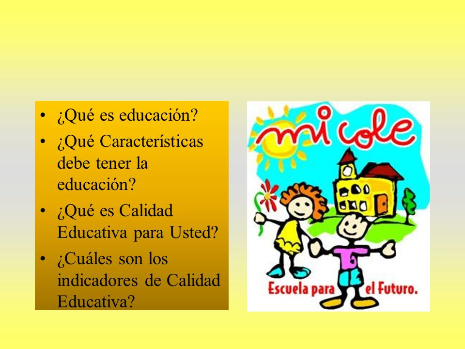 ¿Qué es educación ¿Qué Características debe tener la educación ¿Qué es Calidad Educativa para Usted