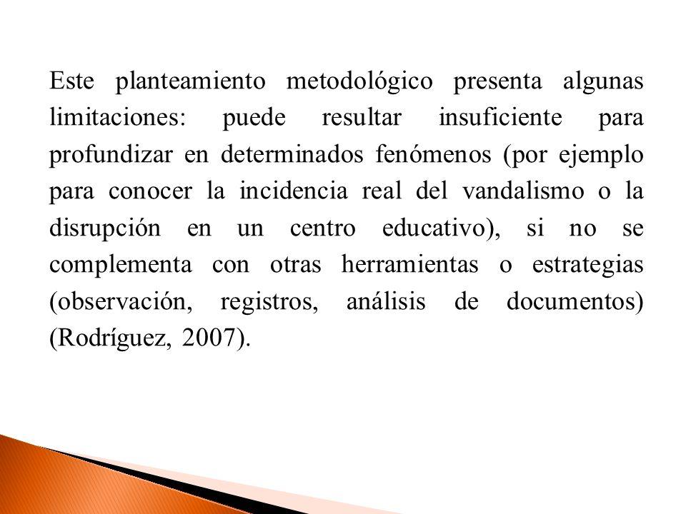 Este planteamiento metodológico presenta algunas limitaciones: puede resultar insuficiente para profundizar en determinados fenómenos (por ejemplo para conocer la incidencia real del vandalismo o la disrupción en un centro educativo), si no se complementa con otras herramientas o estrategias (observación, registros, análisis de documentos) (Rodríguez, 2007).