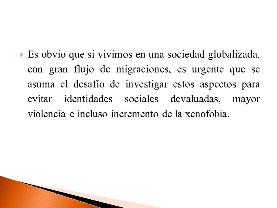 Es obvio que si vivimos en una sociedad globalizada, con gran flujo de migraciones, es urgente que se asuma el desafío de investigar estos aspectos para evitar identidades sociales devaluadas, mayor violencia e incluso incremento de la xenofobia.