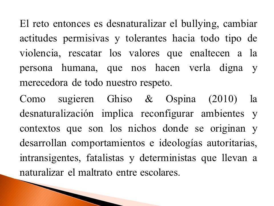 El reto entonces es desnaturalizar el bullying, cambiar actitudes permisivas y tolerantes hacia todo tipo de violencia, rescatar los valores que enaltecen a la persona humana, que nos hacen verla digna y merecedora de todo nuestro respeto.