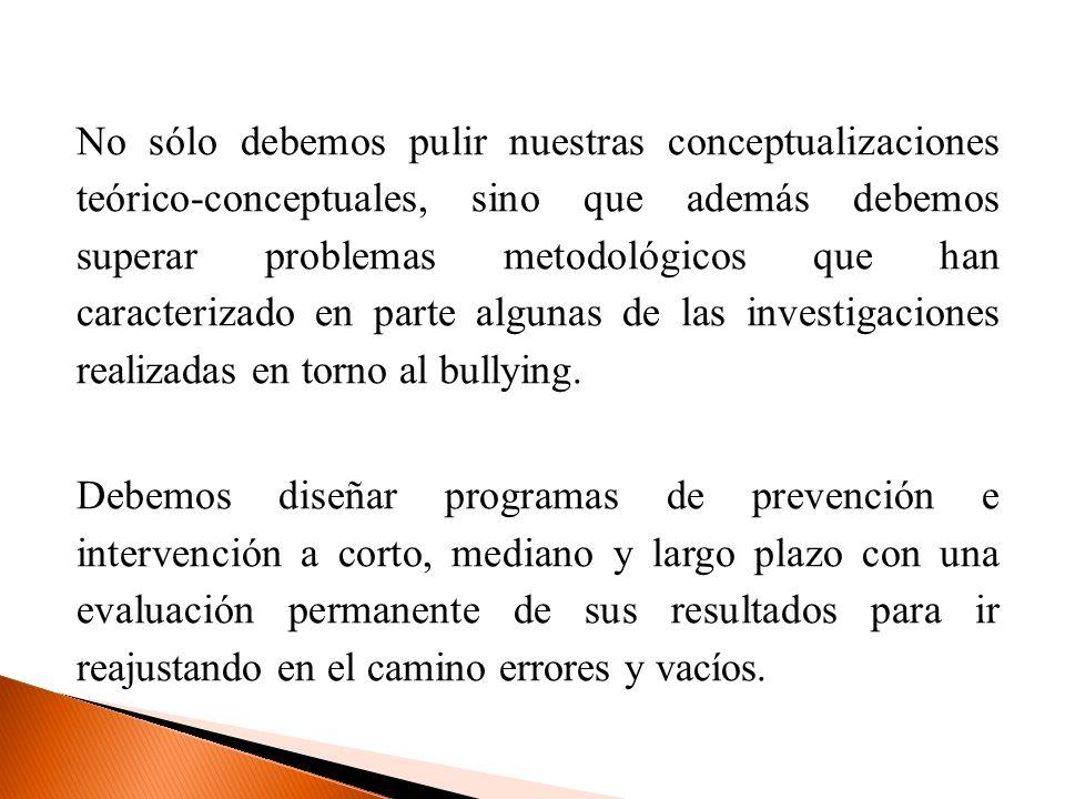 No sólo debemos pulir nuestras conceptualizaciones teórico-conceptuales, sino que además debemos superar problemas metodológicos que han caracterizado en parte algunas de las investigaciones realizadas en torno al bullying.