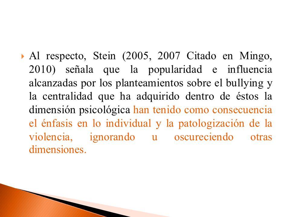 Al respecto, Stein (2005, 2007 Citado en Mingo, 2010) señala que la popularidad e influencia alcanzadas por los planteamientos sobre el bullying y la centralidad que ha adquirido dentro de éstos la dimensión psicológica han tenido como consecuencia el énfasis en lo individual y la patologización de la violencia, ignorando u oscureciendo otras dimensiones.