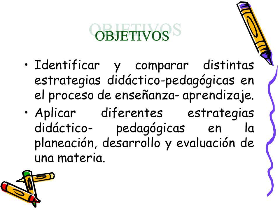 OBJETIVOS Identificar y comparar distintas estrategias didáctico-pedagógicas en el proceso de enseñanza- aprendizaje.