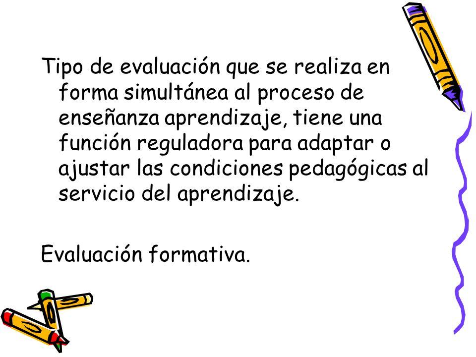 Tipo de evaluación que se realiza en forma simultánea al proceso de enseñanza aprendizaje, tiene una función reguladora para adaptar o ajustar las condiciones pedagógicas al servicio del aprendizaje.