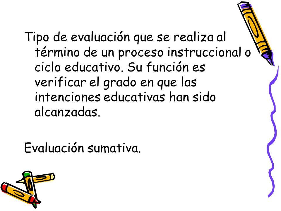 Tipo de evaluación que se realiza al término de un proceso instruccional o ciclo educativo. Su función es verificar el grado en que las intenciones educativas han sido alcanzadas.