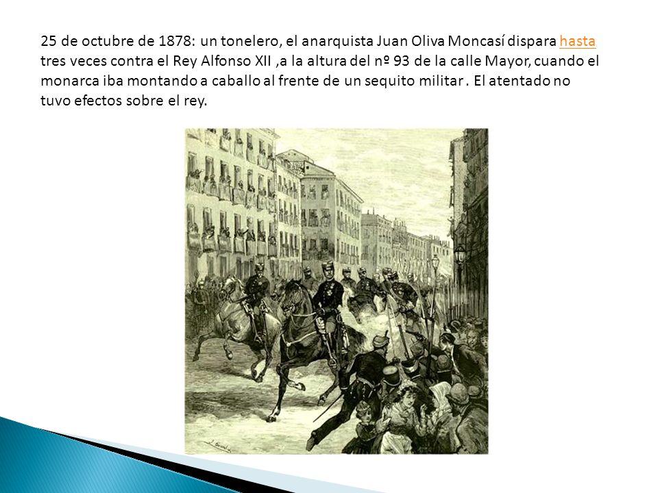 25 de octubre de 1878: un tonelero, el anarquista Juan Oliva Moncasí dispara hasta tres veces contra el Rey Alfonso XII ,a la altura del nº 93 de la calle Mayor, cuando el monarca iba montando a caballo al frente de un sequito militar .